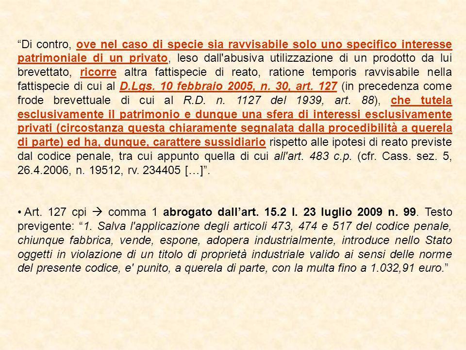 Di contro, ove nel caso di specie sia ravvisabile solo uno specifico interesse patrimoniale di un privato, leso dall abusiva utilizzazione di un prodotto da lui brevettato, ricorre altra fattispecie di reato, ratione temporis ravvisabile nella fattispecie di cui al D.Lgs. 10 febbraio 2005, n. 30, art. 127 (in precedenza come frode brevettuale di cui al R.D. n. 1127 del 1939, art. 88), che tutela esclusivamente il patrimonio e dunque una sfera di interessi esclusivamente privati (circostanza questa chiaramente segnalata dalla procedibilità a querela di parte) ed ha, dunque, carattere sussidiario rispetto alle ipotesi di reato previste dal codice penale, tra cui appunto quella di cui all art. 483 c.p. (cfr. Cass. sez. 5, 26.4.2006, n. 19512, rv. 234405 […] .